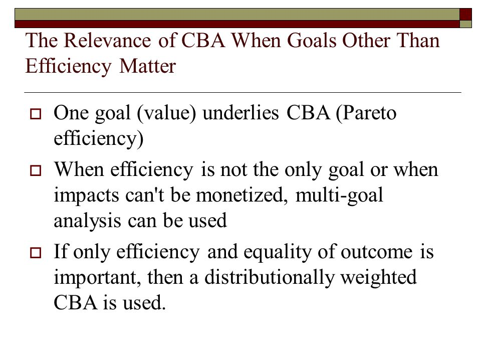 The Relevance of CBA When Goals Other Than Efficiency Matter  One goal (value) underlies CBA (Pareto efficiency)  When efficiency is not the only goal or when impacts can t be monetized, multi-goal analysis can be used  If only efficiency and equality of outcome is important, then a distributionally weighted CBA is used.