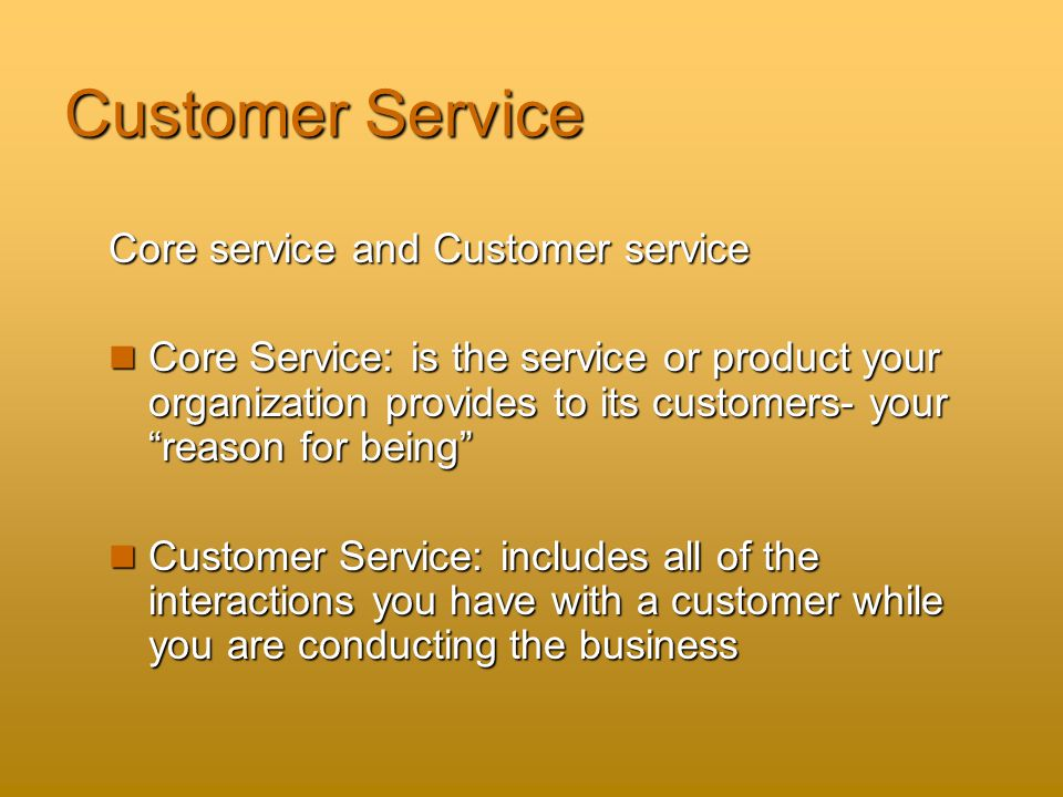 Customer Service Core service and Customer service Core Service: is the service or product your organization provides to its customers- your reason for being Core Service: is the service or product your organization provides to its customers- your reason for being Customer Service: includes all of the interactions you have with a customer while you are conducting the business Customer Service: includes all of the interactions you have with a customer while you are conducting the business