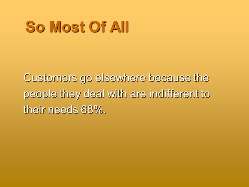 So Most Of All Customers go elsewhere because the people they deal with are indifferent to their needs 68%.