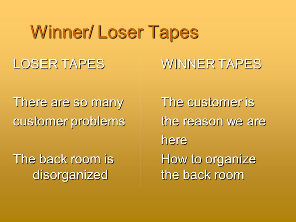 Winner/ Loser Tapes LOSER TAPES WINNER TAPES There are so many The customer is customer problems the reason we are here here The back room is How to organize disorganized the back room