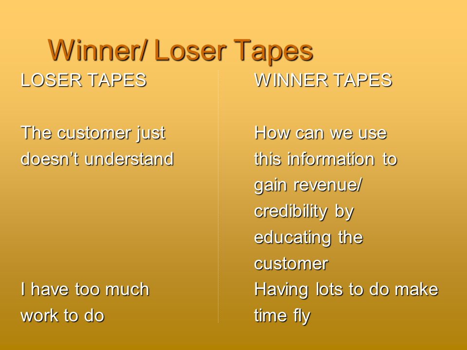 Winner/ Loser Tapes LOSER TAPES WINNER TAPES The customer just How can we use doesn't understand this information to gain revenue/ gain revenue/ credibility by credibility by educating the educating the customer customer I have too much Having lots to do make work to do time fly