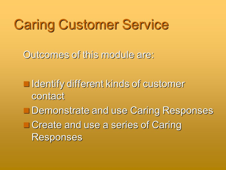 Caring Customer Service Outcomes of this module are: Identify different kinds of customer contact Identify different kinds of customer contact Demonstrate and use Caring Responses Demonstrate and use Caring Responses Create and use a series of Caring Responses Create and use a series of Caring Responses