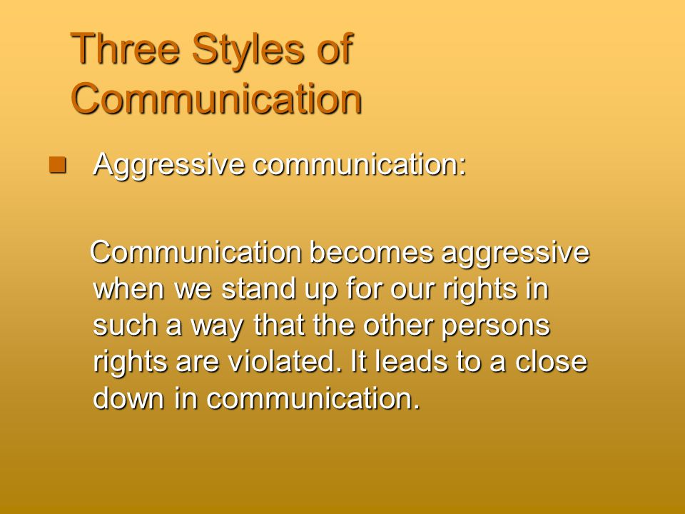 Three Styles of Communication Aggressive communication: Aggressive communication: Communication becomes aggressive when we stand up for our rights in such a way that the other persons rights are violated.