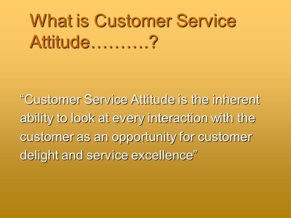 What is Customer Service Attitude………..