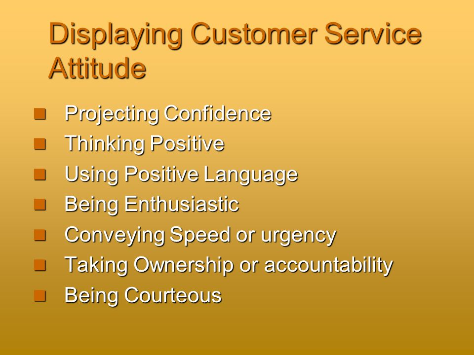 Displaying Customer Service Attitude Projecting Confidence Projecting Confidence Thinking Positive Thinking Positive Using Positive Language Using Positive Language Being Enthusiastic Being Enthusiastic Conveying Speed or urgency Conveying Speed or urgency Taking Ownership or accountability Taking Ownership or accountability Being Courteous Being Courteous