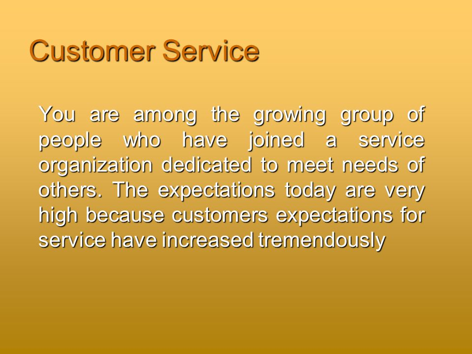 Customer Service You are among the growing group of people who have joined a service organization dedicated to meet needs of others.