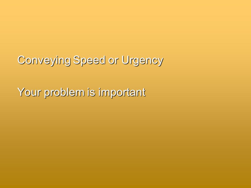 Conveying Speed or Urgency Your problem is important