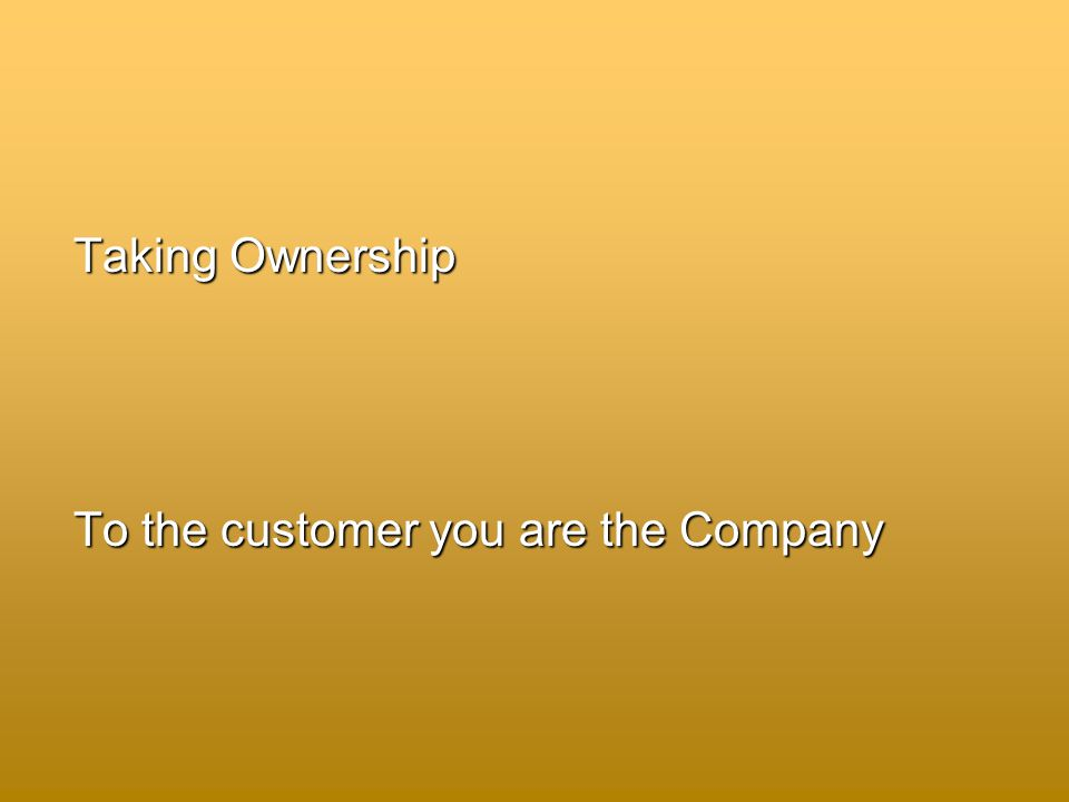 Taking Ownership To the customer you are the Company