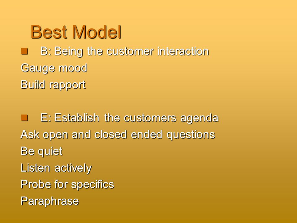 Best Model B: Being the customer interaction B: Being the customer interaction Gauge mood Build rapport E: Establish the customers agenda E: Establish the customers agenda Ask open and closed ended questions Be quiet Listen actively Probe for specifics Paraphrase