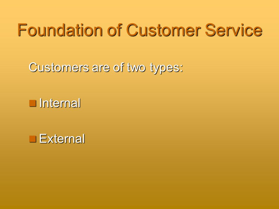 Foundation of Customer Service Customers are of two types: Internal Internal External External