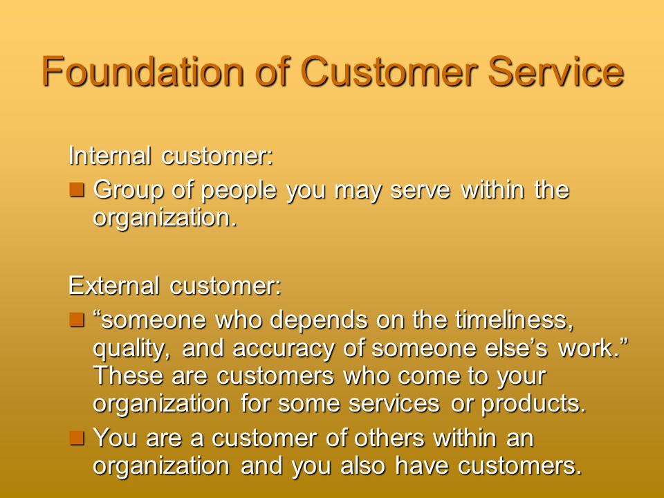 Foundation of Customer Service Internal customer: Group of people you may serve within the organization.