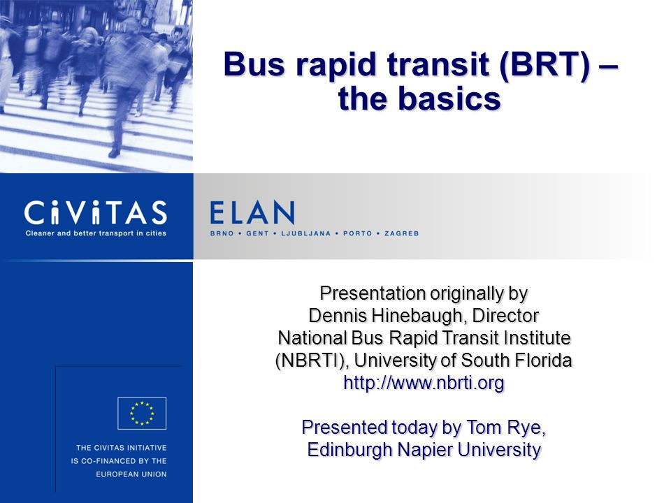 Bus rapid transit (BRT) – the basics Presentation originally by Dennis Hinebaugh, Director National Bus Rapid Transit Institute (NBRTI), University of South Florida http://www.nbrti.org Presented today by Tom Rye, Edinburgh Napier University
