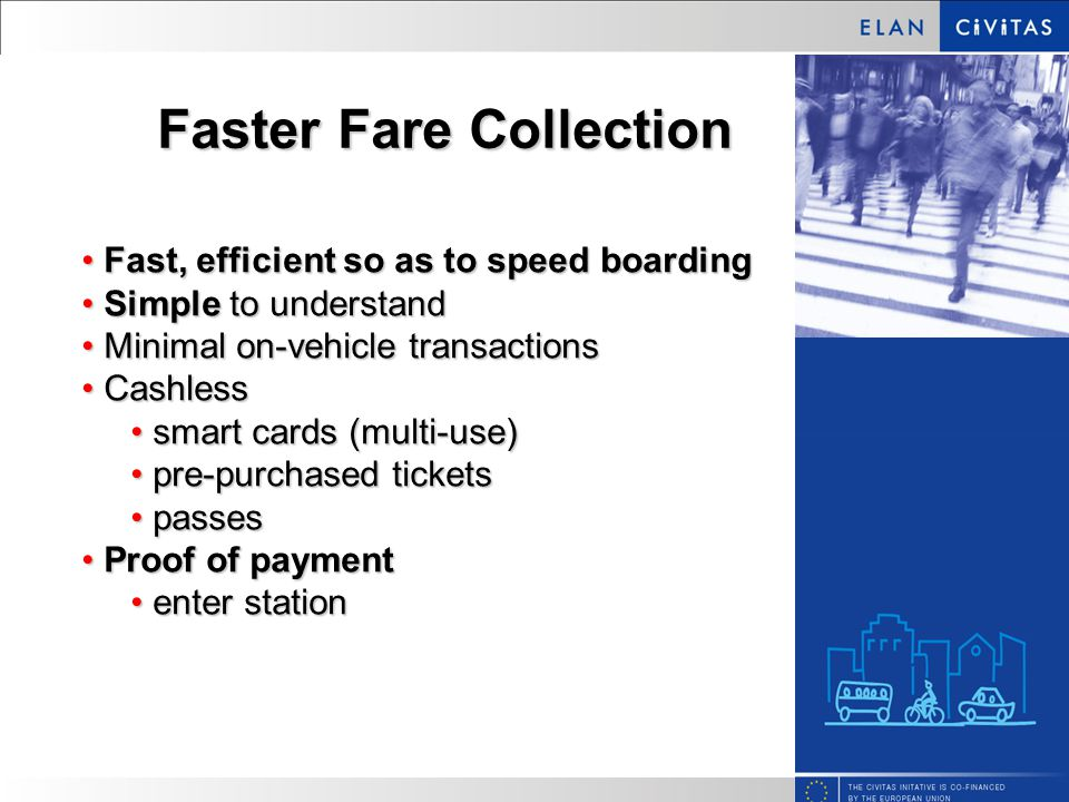 Faster Fare Collection Fast, efficient so as to speed boarding Fast, efficient so as to speed boarding Simple to understand Simple to understand Minimal on-vehicle transactions Minimal on-vehicle transactions Cashless Cashless smart cards (multi-use) smart cards (multi-use) pre-purchased tickets pre-purchased tickets passes passes Proof of payment Proof of payment enter station enter station