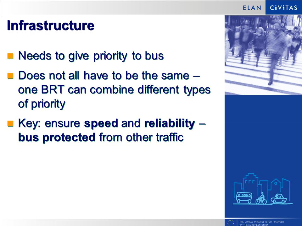 Infrastructure Needs to give priority to bus Does not all have to be the same – one BRT can combine different types of priority Key: ensure speed and reliability – bus protected from other traffic Needs to give priority to bus Does not all have to be the same – one BRT can combine different types of priority Key: ensure speed and reliability – bus protected from other traffic