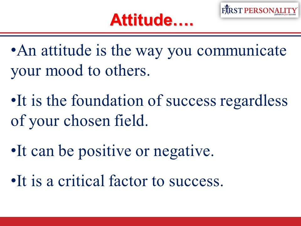 Attitude…. A n attitude is the way you communicate your mood to others. I t is the foundation of success regardless of your chosen field. I t can be p