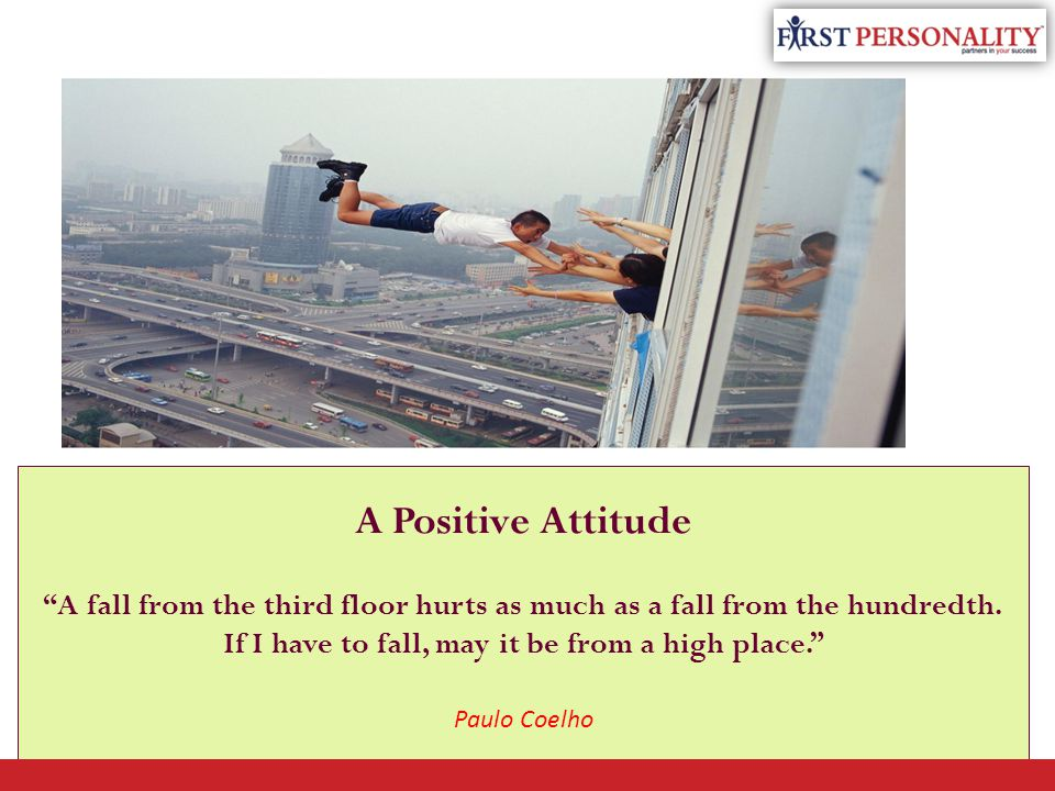"""A Positive Attitude """"A fall from the third floor hurts as much as a fall from the hundredth. If I have to fall, may it be from a high place."""" Paulo Co"""