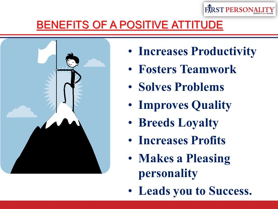 BENEFITS OF A POSITIVE ATTITUDE Increases Productivity Fosters Teamwork Solves Problems Improves Quality Breeds Loyalty Increases Profits Makes a Plea