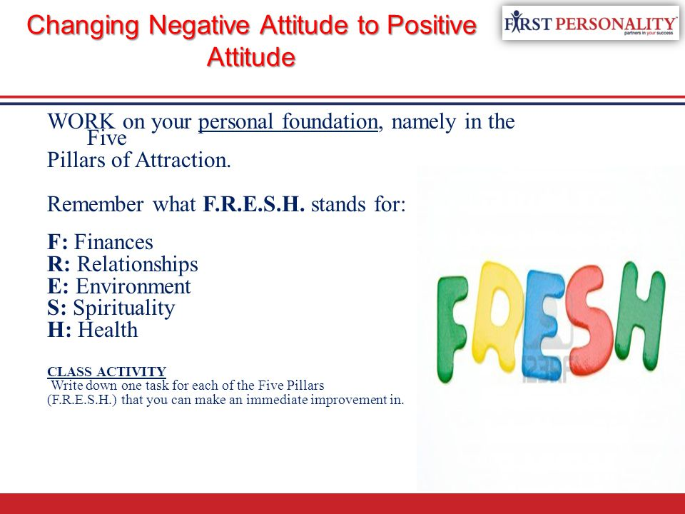 Changing Negative Attitude to Positive Attitude WORK on your personal foundation, namely in the Five Pillars of Attraction. Remember what F.R.E.S.H. s