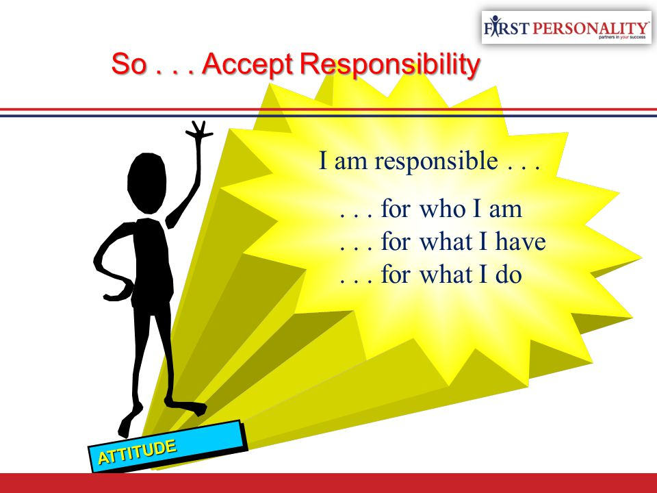 So... Accept Responsibility I am responsible...... for who I am... for what I have... for what I do ATTITUDEATTITUDE