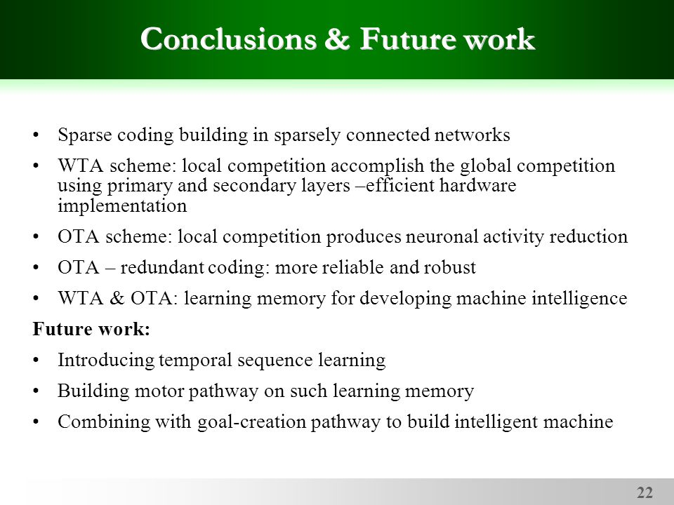 22 Conclusions & Future work Sparse coding building in sparsely connected networks WTA scheme: local competition accomplish the global competition using primary and secondary layers –efficient hardware implementation OTA scheme: local competition produces neuronal activity reduction OTA – redundant coding: more reliable and robust WTA & OTA: learning memory for developing machine intelligence Future work: Introducing temporal sequence learning Building motor pathway on such learning memory Combining with goal-creation pathway to build intelligent machine