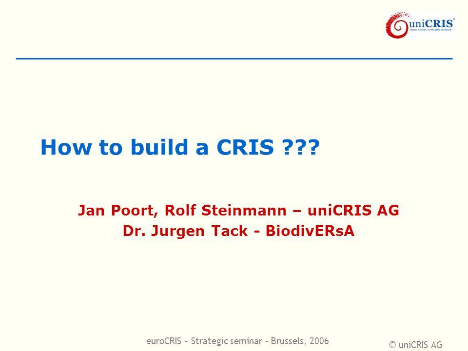 © uniCRIS AG euroCRIS – Strategic seminar – Brussels, 2006 How to build a CRIS ??? Jan Poort, Rolf Steinmann – uniCRIS AG Dr. Jurgen Tack - BiodivERsA