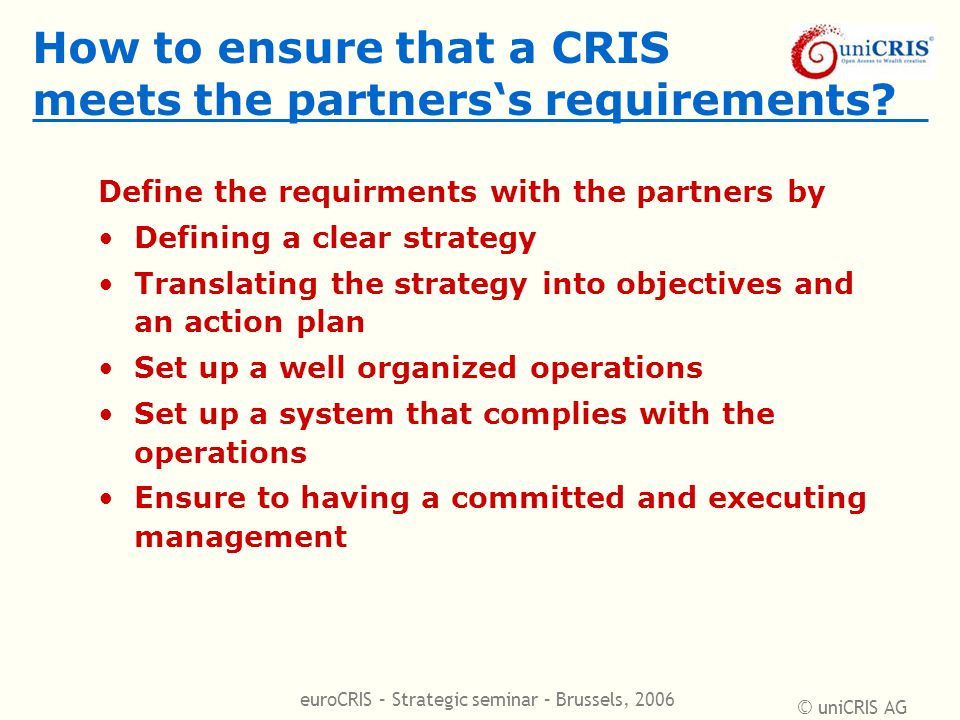 © uniCRIS AG euroCRIS – Strategic seminar – Brussels, 2006 How to ensure that a CRIS meets the partners's requirements? Define the requirments with th
