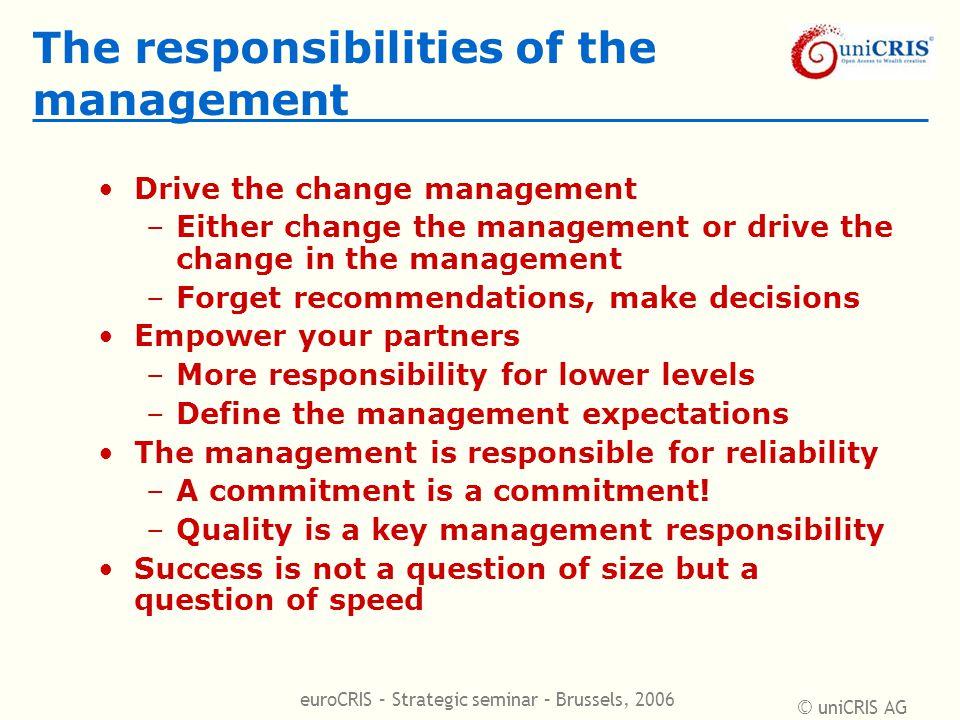 © uniCRIS AG euroCRIS – Strategic seminar – Brussels, 2006 The responsibilities of the management Drive the change management –Either change the manag