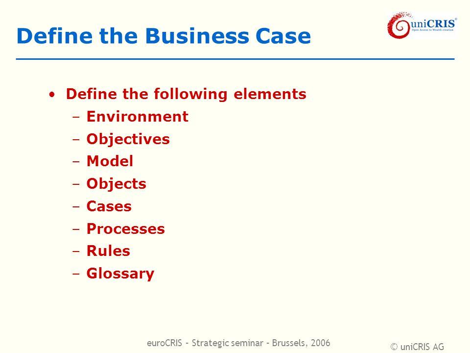 © uniCRIS AG euroCRIS – Strategic seminar – Brussels, 2006 Define the Business Case Define the following elements –Environment –Objectives –Model –Obj