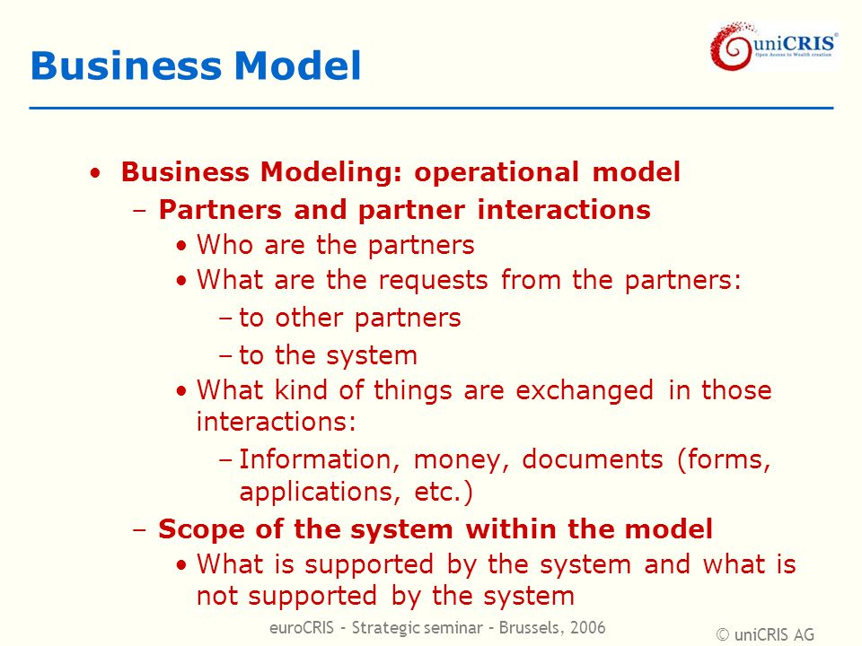 © uniCRIS AG euroCRIS – Strategic seminar – Brussels, 2006 Business Model Business Modeling: operational model –Partners and partner interactions Who