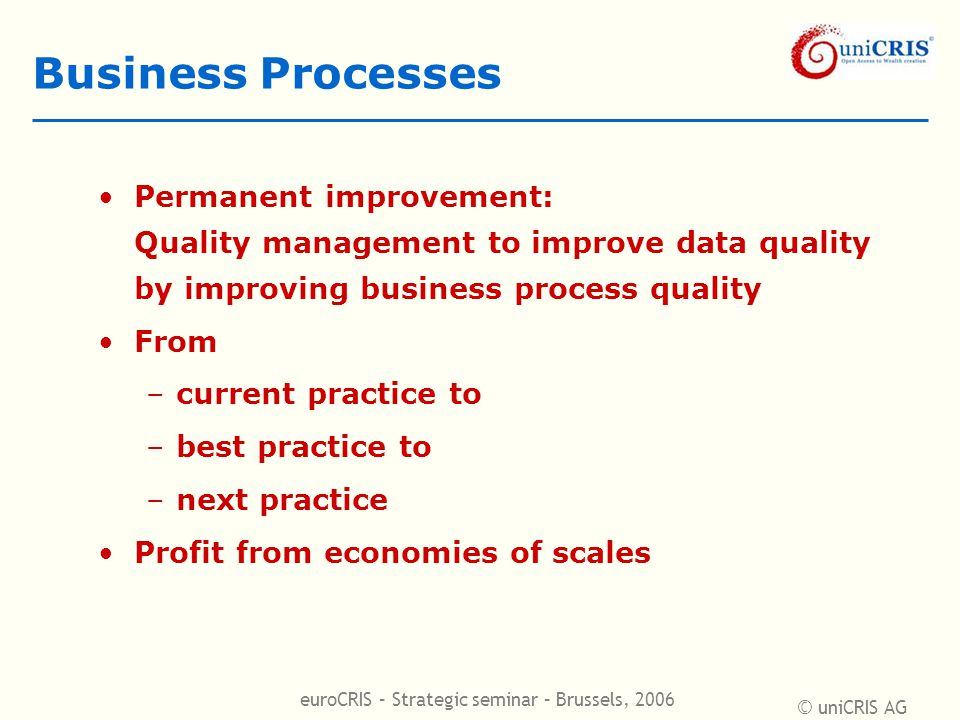 © uniCRIS AG euroCRIS – Strategic seminar – Brussels, 2006 Business Processes Permanent improvement: Quality management to improve data quality by improving business process quality From –current practice to –best practice to –next practice Profit from economies of scales