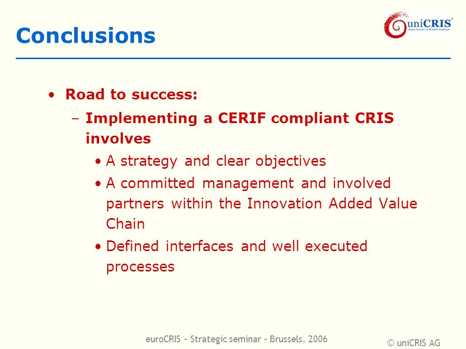 © uniCRIS AG euroCRIS – Strategic seminar – Brussels, 2006 Conclusions Road to success: –Implementing a CERIF compliant CRIS involves A strategy and c