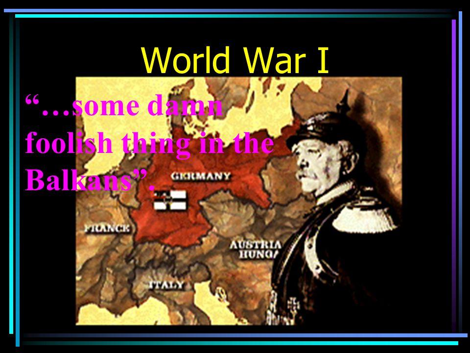 """World War I """"…some damn foolish thing in the Balkans""""."""