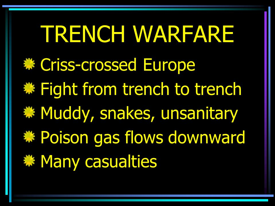 TRENCH WARFARE Criss-crossed Europe Fight from trench to trench Muddy, snakes, unsanitary Poison gas flows downward Many casualties