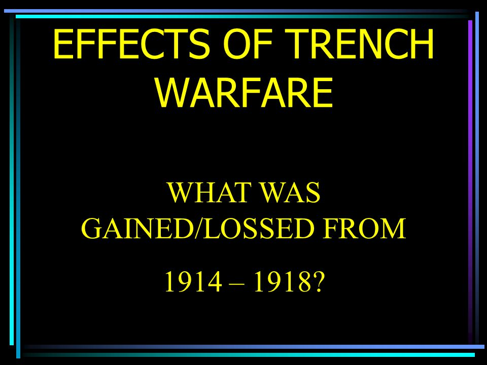 EFFECTS OF TRENCH WARFARE WHAT WAS GAINED/LOSSED FROM 1914 – 1918?