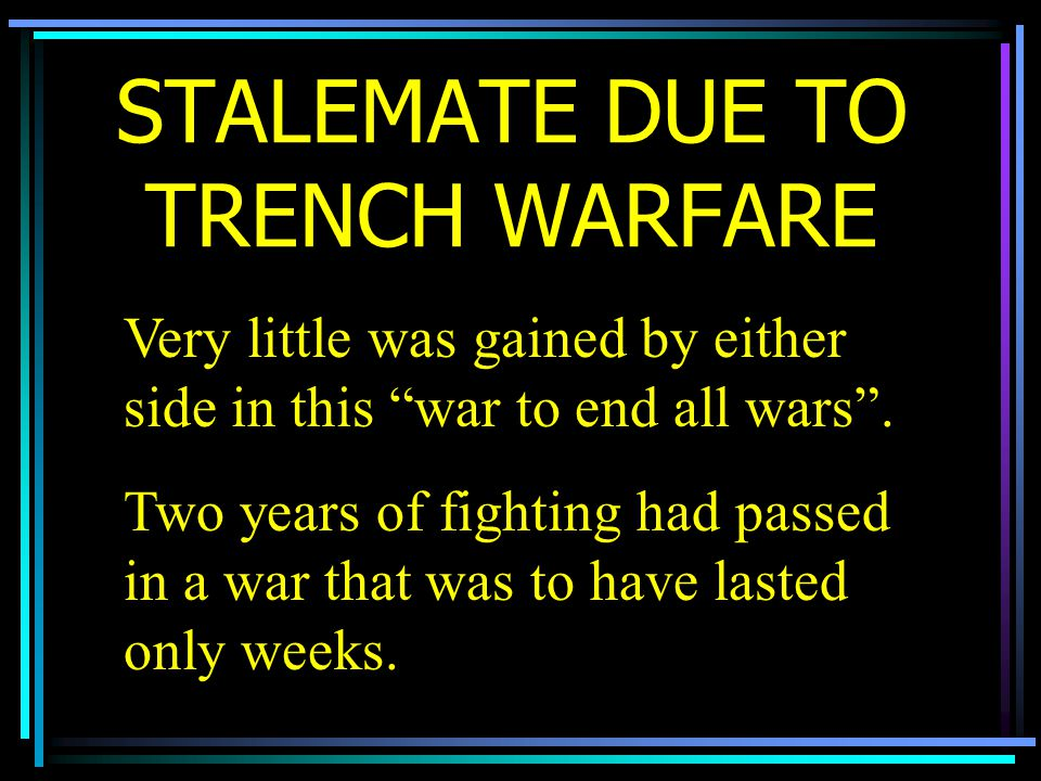 STALEMATE DUE TO TRENCH WARFARE Very little was gained by either side in this war to end all wars .