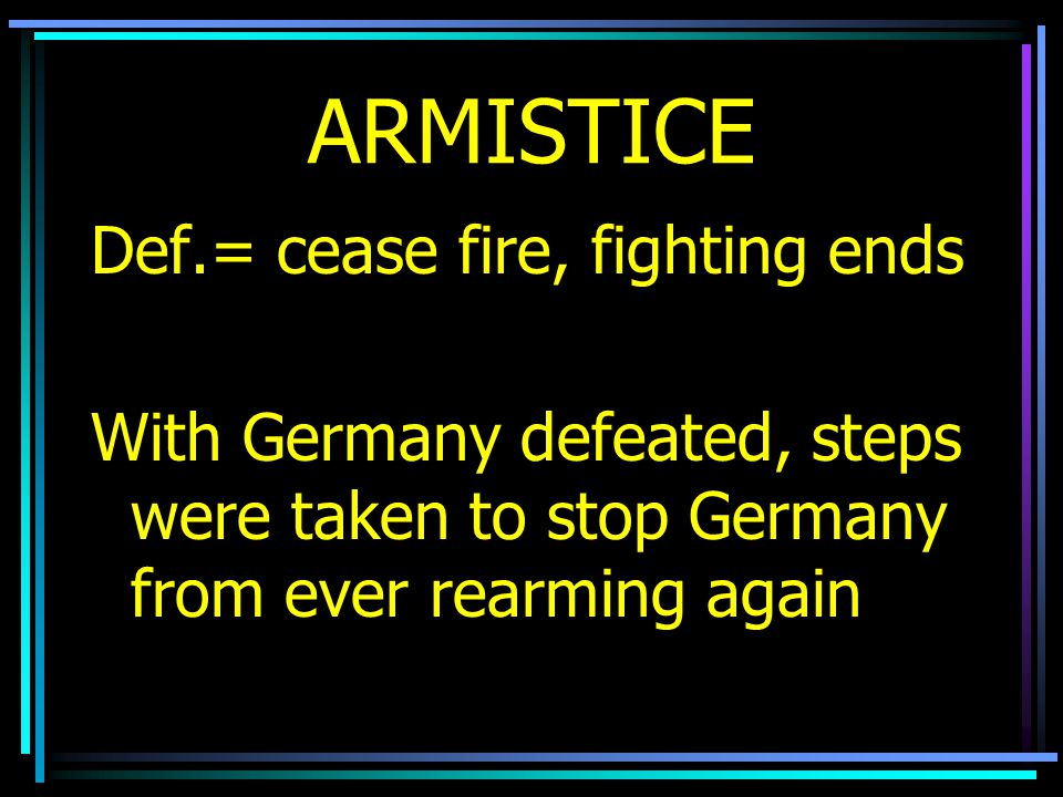 ARMISTICE Def.= cease fire, fighting ends With Germany defeated, steps were taken to stop Germany from ever rearming again