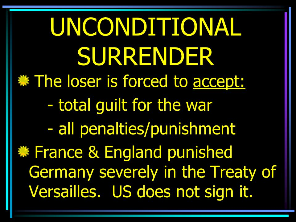 UNCONDITIONAL SURRENDER The loser is forced to accept: - total guilt for the war - all penalties/punishment France & England punished Germany severely