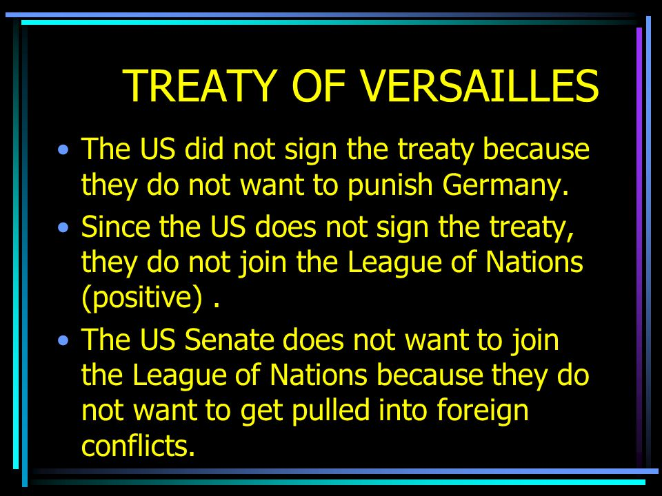 TREATY OF VERSAILLES The US did not sign the treaty because they do not want to punish Germany. Since the US does not sign the treaty, they do not joi