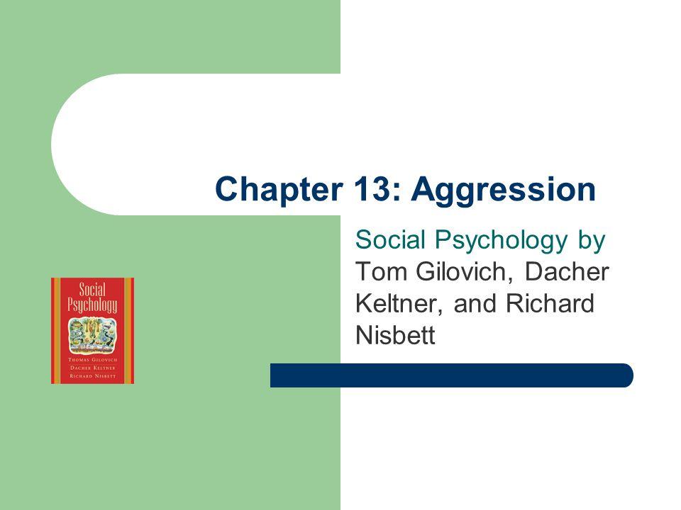 Chapter 13: Aggression Social Psychology by Tom Gilovich, Dacher Keltner, and Richard Nisbett