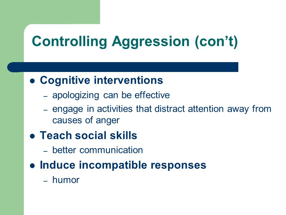 Controlling Aggression (con't) Cognitive interventions – apologizing can be effective – engage in activities that distract attention away from causes