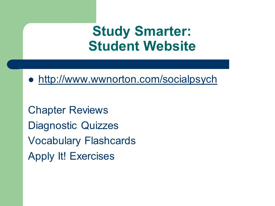 Study Smarter: Student Website http://www.wwnorton.com/socialpsych Chapter Reviews Diagnostic Quizzes Vocabulary Flashcards Apply It! Exercises