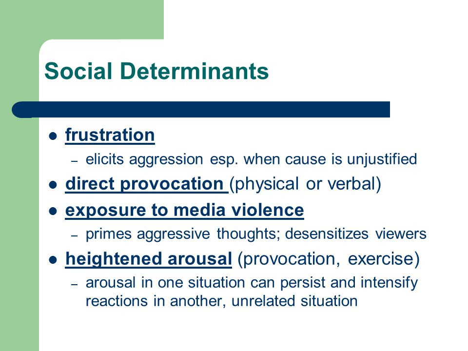 Social Determinants frustration – elicits aggression esp. when cause is unjustified direct provocation (physical or verbal) direct provocation exposur