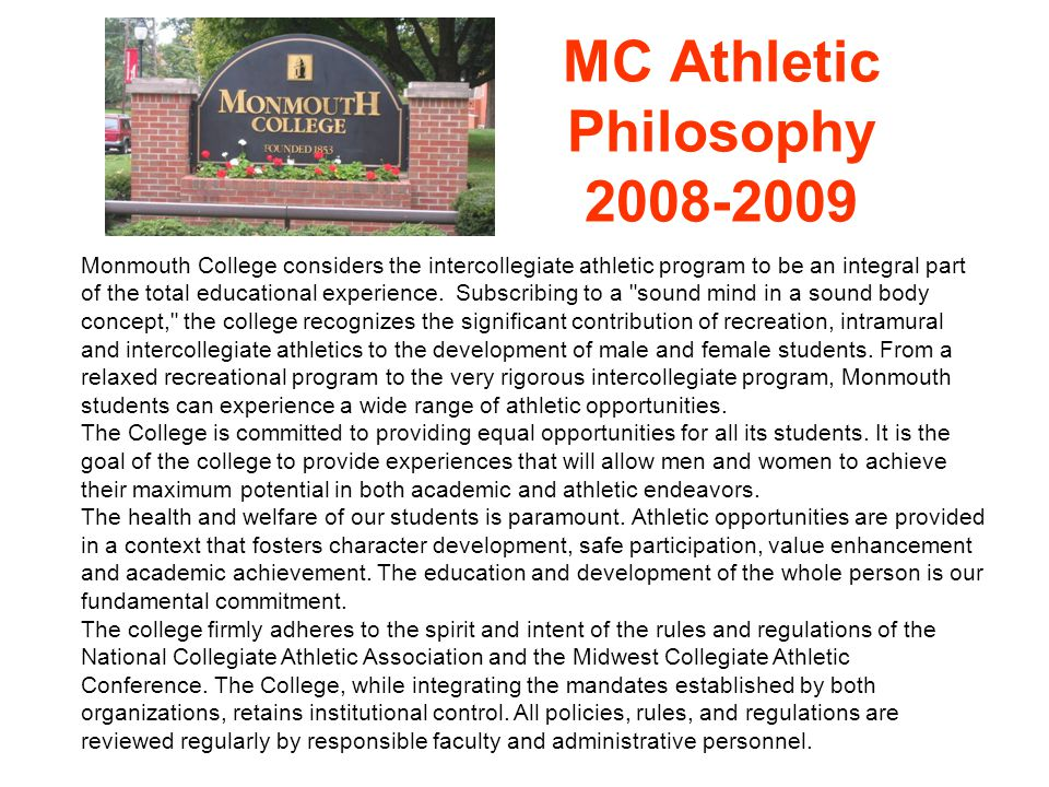 MC Athletic Philosophy 2008-2009 Monmouth College considers the intercollegiate athletic program to be an integral part of the total educational experience.