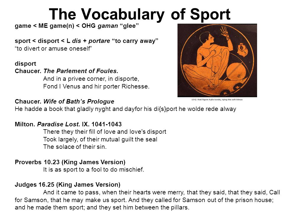 The Vocabulary of Sport game < ME game(n) < OHG gaman glee sport < disport < L dis + portare to carry away to divert or amuse oneself disport Chaucer.
