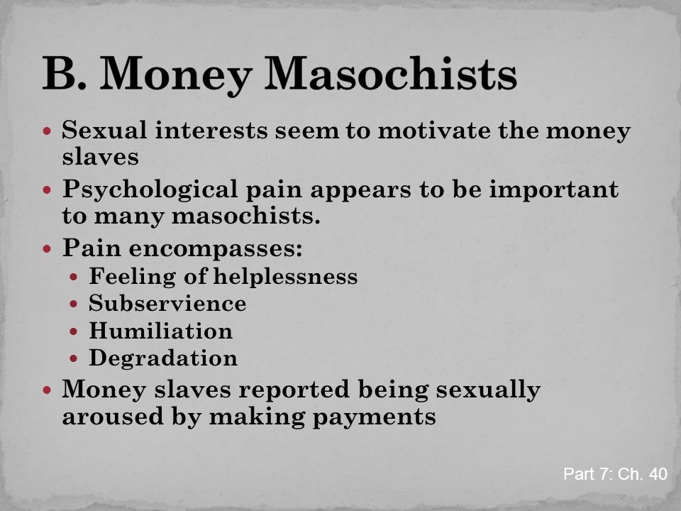 Sexual interests seem to motivate the money slaves Psychological pain appears to be important to many masochists. Pain encompasses: Feeling of helples
