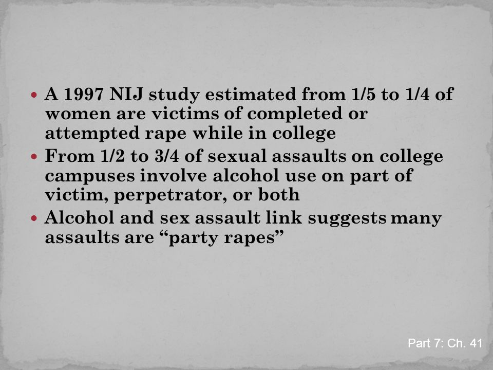 A 1997 NIJ study estimated from 1/5 to 1/4 of women are victims of completed or attempted rape while in college From 1/2 to 3/4 of sexual assaults on