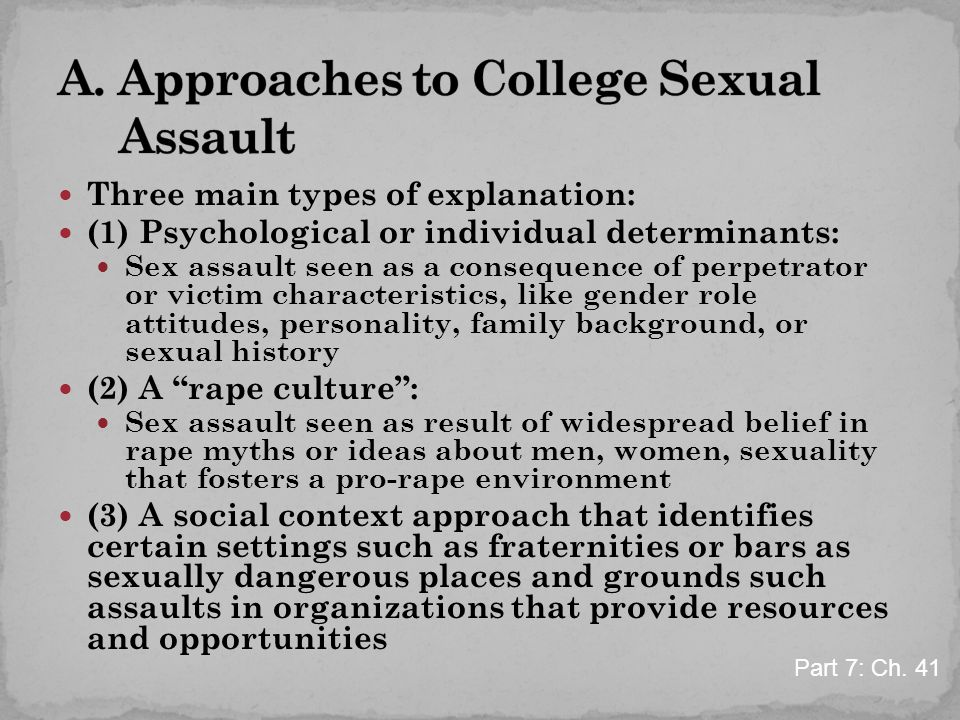 Three main types of explanation: (1) Psychological or individual determinants: Sex assault seen as a consequence of perpetrator or victim characterist