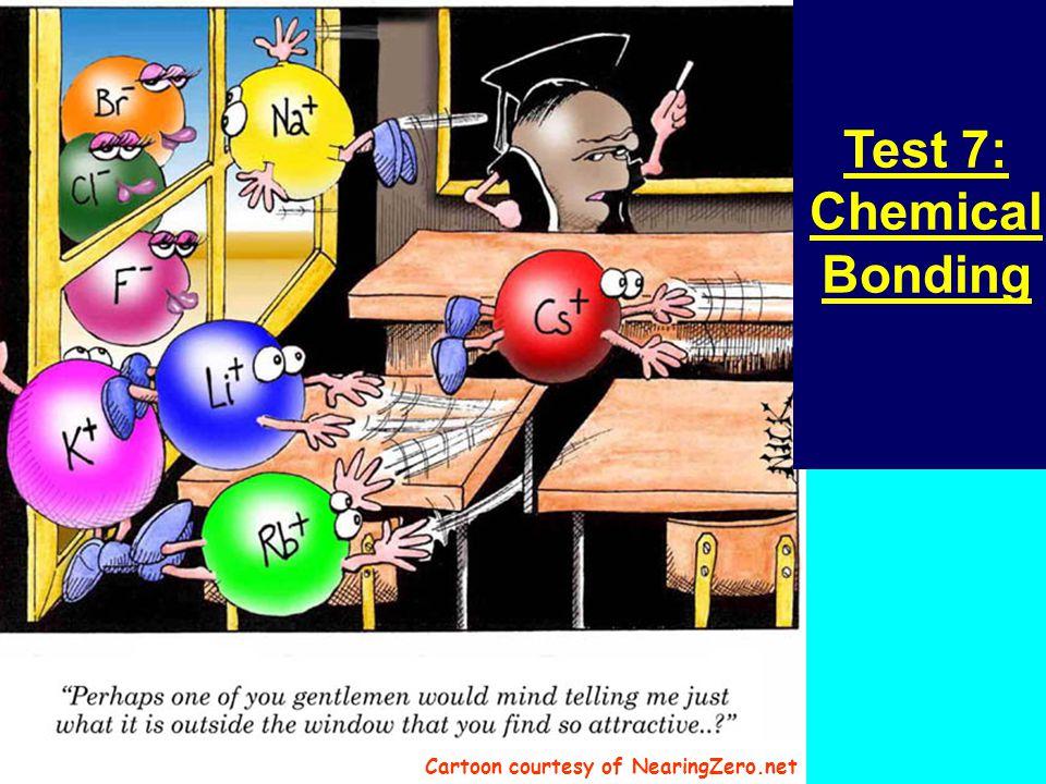 Test 7: Chemical Bonding Cartoon courtesy of NearingZero.net