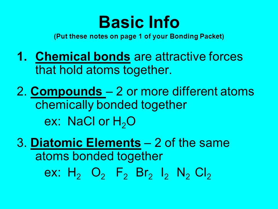 Basic Info (Put these notes on page 1 of your Bonding Packet) 1.Chemical bonds are attractive forces that hold atoms together.