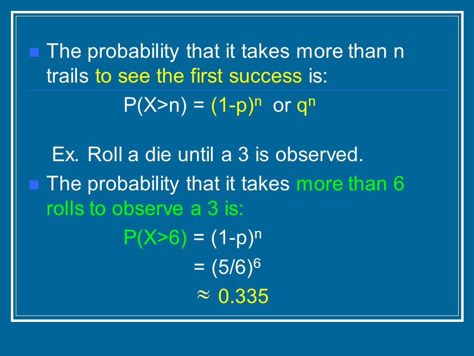 The probability that it takes more than n trails to see the first success is: P(X>n) = (1-p) n or q n Ex.
